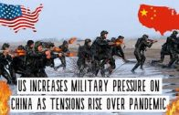 US Increases Military Pressure On China As Tensions Rise Over Pandemic.